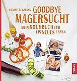 Goodbye Magersucht: Mein Kochbuch für ein neues Leben