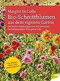Bio-Schnittblumen aus dem eigenen Garten: Die besten Anbautipps und die schönsten Gestaltungsideen fürs ganze Jahr. Für Balkon, Beet und Blumengarten - Margrit De Colle