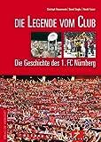 Die Legende vom Club: Die Geschichte des 1. FC Nürnberg (Grosse Traditionsvereine): Die Geschichte des 1. FC Nürnberg