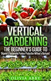 : Vertical Gardening:The Beginner's Guide To Organic & Sustainable Produce Production Without A Backyard (vertical gardening, urban gardening, urban homestead, Container Gardening Book 1)