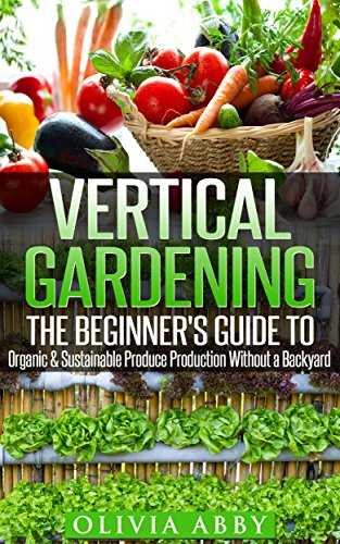Vertical Gardening:The Beginner's Guide To Organic & Sustainable Produce Production Without A Backyard (vertical gardening, urban gardening, urban homestead, ... Gardening Book 1) (English Edition)