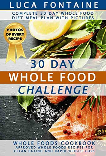 30 Day Whole Food Challenge: Complete 30 Day Whole Food Diet Meal Plan WITH PICTURES; Whole Foods Cookbook – Approved Whole Foods Recipes for Clean Eating and Rapid Weight Loss