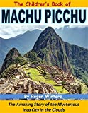 The Children's Book of Machu Picchu: The Amazing Story of the Mysterious Inca City in the Clouds