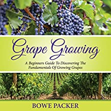 Grape Growing: A Beginner's Guide to Discovering the Fundamentals of Growing Grapes