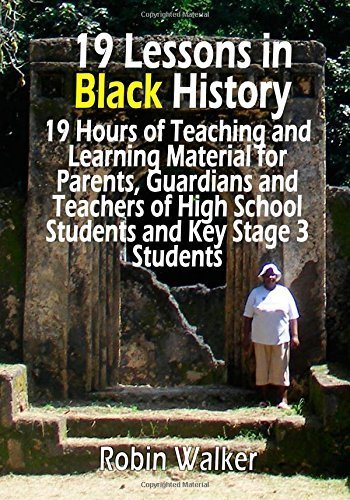 19 Lessons in Black History: 19 Hours of Teaching and Learning Material for Parents, Guardians and Teachers of High School Students and Key Stage 3 Students by Mr Robin Walker (2015-03-17)