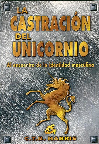 La castración del unicornio : la pérdida y reconstrucción de la masculinidad en el hombre actual