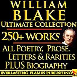 WILLIAM BLAKE COMPLETE WORKS ULTIMATE COLLECTION 250+ WORKS All Poetry, Poems, Prose, Annotations, Letters, Rarities PLUS Biography by [Blake, William, Swinburne, Algernon Charles, Gilchrist, Alexander]