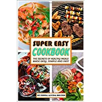 Super Easy Cookbook  The Secrets Of Healthy Meals Made Easy  Simple And Fast