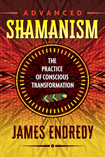 Advanced Shamanism: The Practice of Conscious Transformation por James Endredy