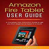 Amazon Fire Tablet User Guide: A Complete User Instruction Guide to Get You from Beginner to Expert in 2 Hours