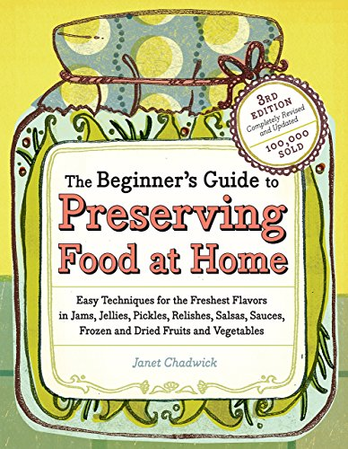 The Beginner's Guide to Preserving Food at Home: Easy Techniques for the Freshest Flavors in Jams, Jellies, Pickles, Relishes, Salsas, Sauces, Frozen and Dried Fruits and Vegetables by Janet Chadwick (3-Aug-2009) Paperback