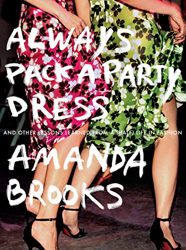 Always Pack a Party Dress: And Other Lessons Learned From a (Half) Life in Fashion -