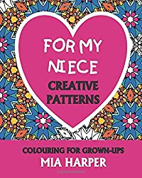 For My Niece: Creative Patterns, Colouring For Grown-Ups