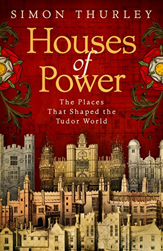 Houses of Power: The Places that Shaped the Tudor World -