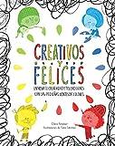 Creativos y felices: Entrena tu creatividad y tus emociones con las pequeñas mentes de colores (Emociones, valores y hábitos)