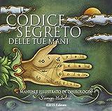 Il codice segreto delle tue mani. Manuale illustrato di chirologia. Ediz. illustrata