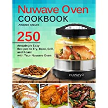 NuWave Oven Cookbook: 250 Amazingly Easy Recipes to Fry, Bake, Grill and Roast with Your Nuwave Oven (English Edition)
