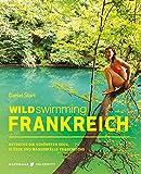 Wild Swimming Frankreich: Entdecke die schönsten Seen, Flüsse und Wasserfälle Frankreichs | Reiseführer Frankreich (Cool Camping) - Daniel Start