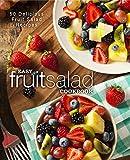 Easy Fruit Salad Cookbook: 50 Delicious Fruit Salad Recipes
