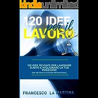 120 Idee per il Lavoro: 120 Idee pensate per Lavorare subito e migliorare la Tua Posizione!