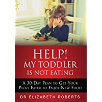 Help! My Toddler Is Not Eating: A 30-Day Plan To Get Your Picky Eater To Enjoy New Food (English Edition)