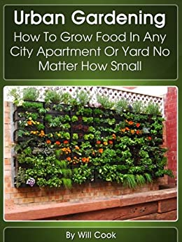 Urban Gardening: How To Grow Food In Any City Apartment Or Yard No Matter How Small (Growing Indoors, On Rooftop , Small Yards,  Balcony Gardens, Planting ... Guidebook Book 1) (English Edition) par [Cook, Will]