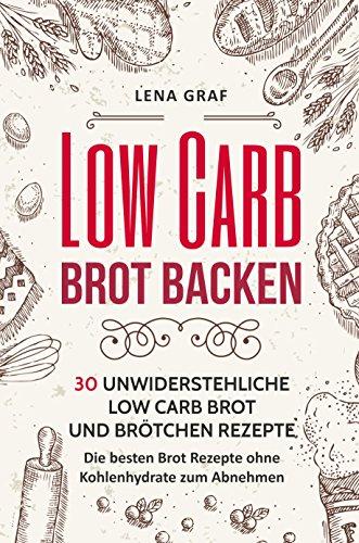 Low Carb Brot backen: 30 unwiderstehliche Low Carb Brot und Brötchen Rezepte - Die besten Brot Rezepte ohne Kohlenhydrate zum Abnehmen (Zur Traumfigur mit Low Carb 4)