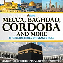 Mecca, Baghdad, Cordoba and More - The Major Cities of Islamic Rule - History Book for Kids | Children's History (English Edition)