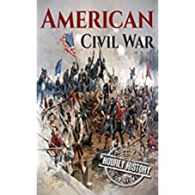 American Civil War: A History From Beginning to End (Fort Sumter, Abraham Lincoln, Jefferson Davis, Confederacy, Emancipation Proclamation, Battle of Gettysburg) (English Edition)