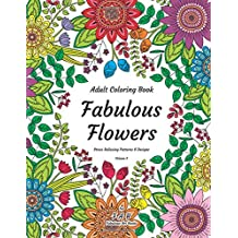 Adult Coloring Book - Fabulous Flowers - Stress Relieving Patterns & Designs - Volume 3: 50+ unique and truly fabulous, delicately designed, inspiringly intricate, stress relieving patterns & designs