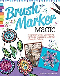 Brush Marker Magic: Surprisingly Simple Color Effects for Cards, Scrapbooks, and Other Paper Art Projects