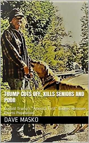 trump-cuts-off-kills-seniors-and-poor-donald-trumps-america-first-budget-removes-excess-population-e