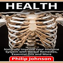 Health: Naturally Improve Your Immune System with Herbal Remedies, Essential Oils and More