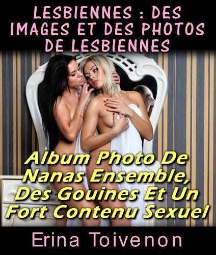 Lesbiennes : Des Images Et Des Photos De Lesbiennes Album Photo De Nanas Ensemble, Des Gouines Et Un Fort Contenu Sexuel (érotiques t. 1) par Erina Toivenon