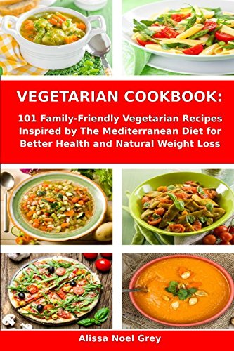 Vegetarian Cookbook: 101 Family-Friendly Vegetarian Recipes Inspired by The Mediterranean Diet for Better Health and Natural Weight Loss: Mediterranean Diet for Beginners (Healthy Cooking, Band 1)