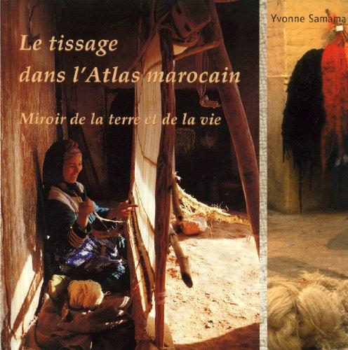 Le Tissage dans le Haut Atlas Marocain: Miroir de la Terre et de la Vie par Yvonne Samama
