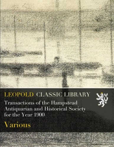Transactions of the Hampstead Antiquarian and Historical Society for the Year 1900