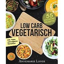 Low Carb Vegetarisch: Das Kochbuch mit 55 leckeren Rezepten für Vegetarier und Veganer - Gesund abnehmen fast ohne Kohlenhydrate