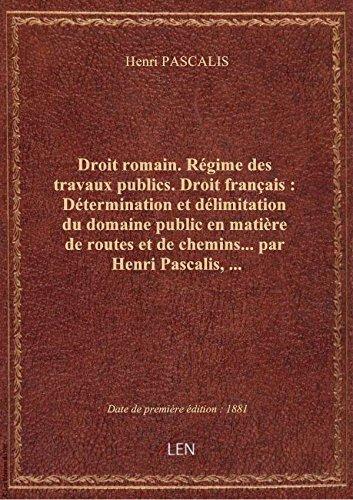 Droit romain. Régime des travaux publics. Droit français : Détermination et délimitation du domaine par Henri PASCALIS