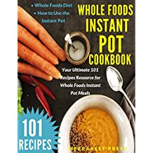 WHOLE FOODS INSTANT POT COOKBOOK: YOUR ULTIMATE 101 RECIPES RESOURCE FOR WHOLE FOODS INSTANT POT MEALS (whole foods diet, natural foods, weight loss, lose ... instant pot recipes) (English Edition)