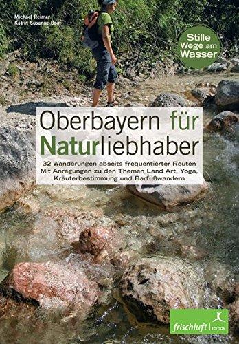 Oberbayern für Naturliebhaber: 32 Wanderungen abseits frequentierter Routen Mit Anregungen zu den Themen Land Art, Yoga, Kräuterbestimmung und Barfußwandern Stille Wege am Wasser