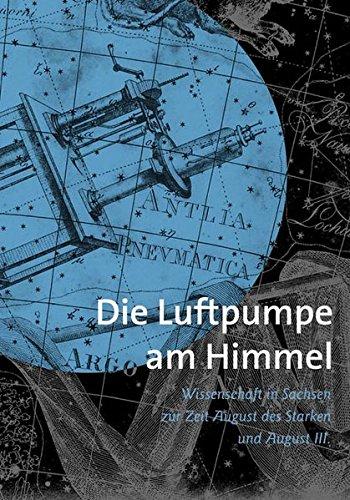 Preisvergleich Produktbild Die Luftpumpe am Himmel: Wissenschaft in Sachsen zur Zeit Augusts des Starken und Augusts III.