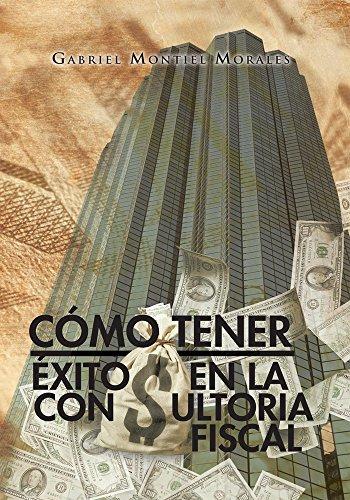Cómo Tener Éxito En La Consultoria Fiscal por Gabriel Montiel Morales