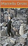 Mi Proteggo con la Fondazione: Viaggio alla scoperta dei sistemi più efficaci per tutelare la ricchezza personale (Economia- Come proteggere i propri beni. Vol. 1)