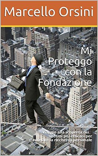 Mi Proteggo con la Fondazione: Viaggio alla scoperta dei sistemi pi efficaci per tutelare la ricchezza personale (Economia- Come proteggere i propri beni. Vol. 1)