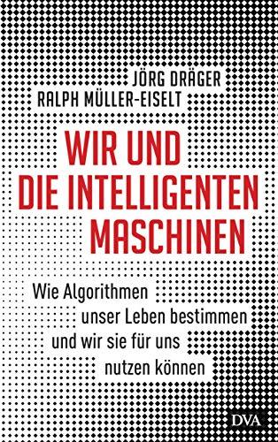 Wir und die intelligenten Maschinen: Wie Algorithmen unser Leben bestimmen und wir sie für uns nutzen können