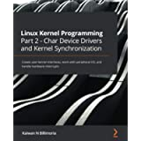 Linux Kernel Programming Part 2 - Char Device Drivers and Kernel Synchronization: Create user-kernel interfaces, work…
