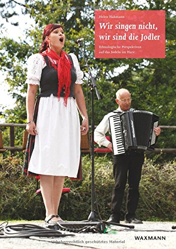 Wir singen nicht, wir sind die Jodler: Ethnologische Perspektiven auf das Jodeln im Harz (Internationale Hochschulschriften)