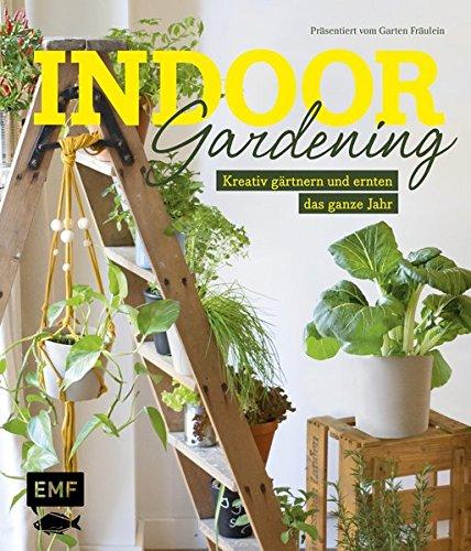 Indoor Gardening: Kreativ gärtnern und ernten das ganze Jahr: Gemüse, Pilze, Sprossen und - Fensterbank Gärtnern