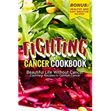 Fighting Cancer Cookbook: Beautiful Life Without Cancer - Countless Recipes to Combat Cancer Bonus: Healthy and Easy Smoothie Recipes (English Edition)